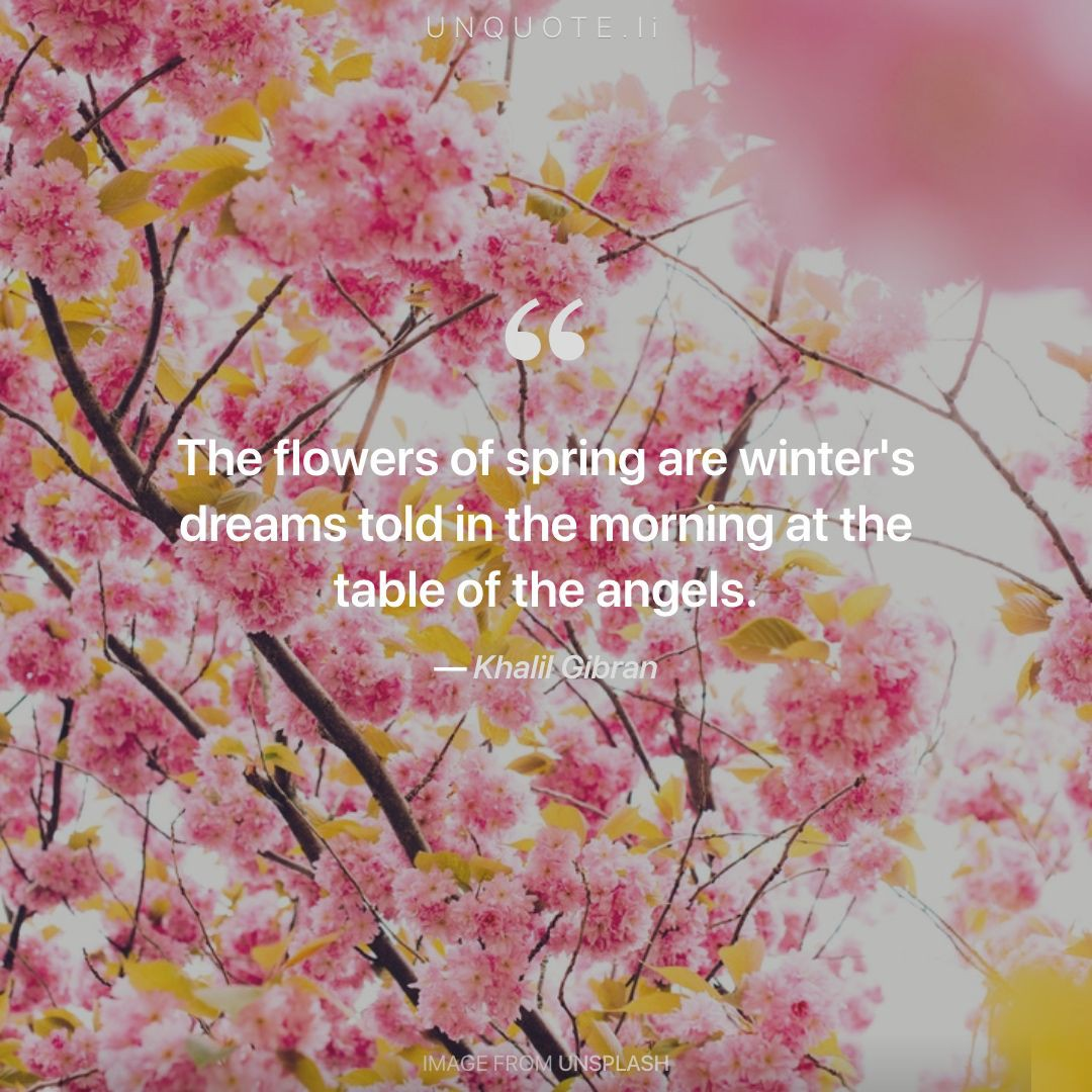 Quote From Khalil Gibran. The Flowers Of Spring Are Winteru0027s Dreams Told In  The Morning At The Table Of The Angels.